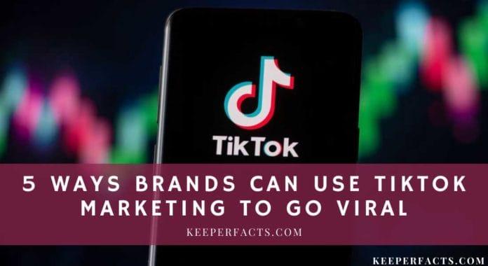 5 Ways Brands Can Use TikTok Marketing to Go Viral
